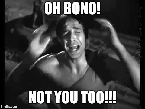 OH BONO! NOT YOU TOO!!! | made w/ Imgflip meme maker