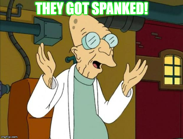 Professor Farnsworth Good News Everyone | THEY GOT SPANKED! | image tagged in professor farnsworth good news everyone | made w/ Imgflip meme maker