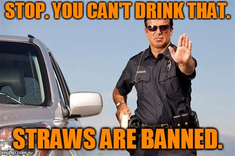 STOP. YOU CAN'T DRINK THAT. STRAWS ARE BANNED. | made w/ Imgflip meme maker