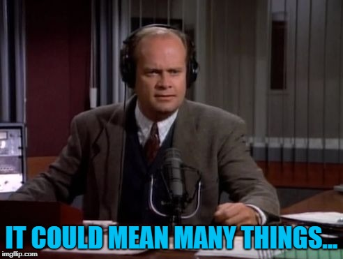 Frasier | IT COULD MEAN MANY THINGS... | image tagged in frasier | made w/ Imgflip meme maker
