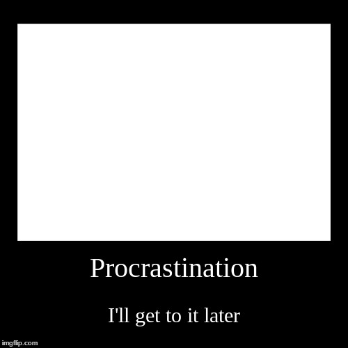 Procrastination | I'll get to it later | image tagged in funny,demotivationals | made w/ Imgflip demotivational maker