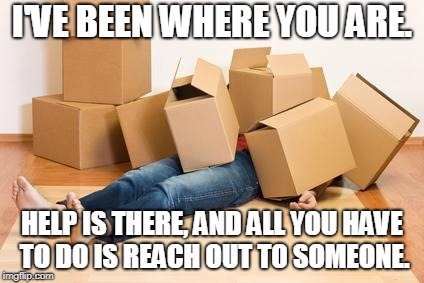 Your friend needs help moving... | I'VE BEEN WHERE YOU ARE. HELP IS THERE, AND ALL YOU HAVE TO DO IS REACH OUT TO SOMEONE. | image tagged in your friend needs help moving | made w/ Imgflip meme maker
