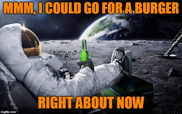 Chillin' Astronaut | MMM, I COULD GO FOR A BURGER RIGHT ABOUT NOW | image tagged in chillin' astronaut | made w/ Imgflip meme maker
