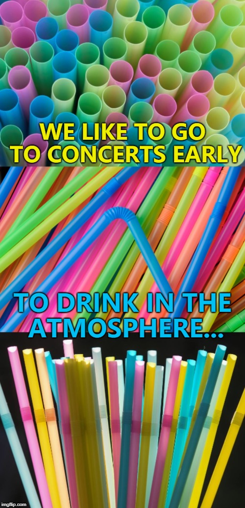 Bad pun straws - getting banned near you soon :) | WE LIKE TO GO TO CONCERTS EARLY TO DRINK IN THE ATMOSPHERE... | image tagged in bad pun straws,memes | made w/ Imgflip meme maker