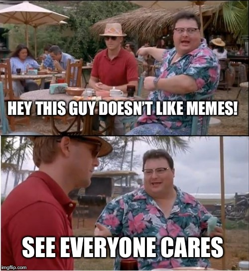 EVERYONE CARES..... | HEY THIS GUY DOESN'T LIKE MEMES! SEE EVERYONE CARES | image tagged in memes,see nobody cares | made w/ Imgflip meme maker