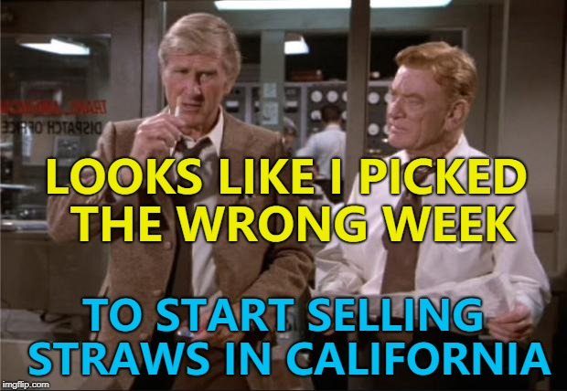 He sucks at picking the right week... :) | LOOKS LIKE I PICKED THE WRONG WEEK TO START SELLING STRAWS IN CALIFORNIA | image tagged in airplane wrong week,memes,straws,movies,airplane | made w/ Imgflip meme maker