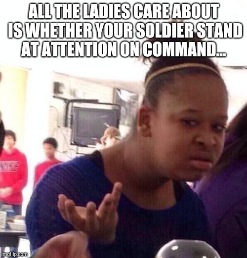 Black Girl Wat Meme | ALL THE LADIES CARE ABOUT IS WHETHER YOUR SOLDIER STAND AT ATTENTION ON COMMAND... | image tagged in memes,black girl wat | made w/ Imgflip meme maker