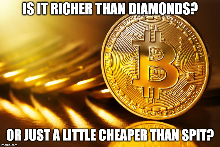 Bitcoin | IS IT RICHER THAN DIAMONDS? OR JUST A LITTLE CHEAPER THAN SPIT? | image tagged in bitcoin | made w/ Imgflip meme maker