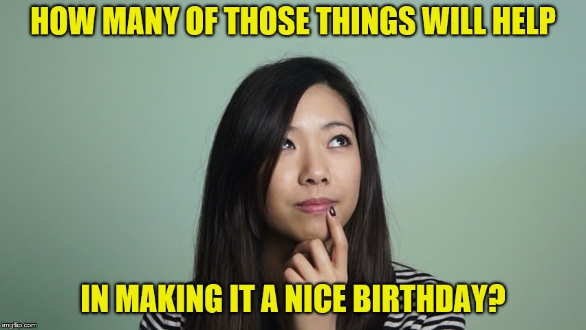 HOW MANY OF THOSE THINGS WILL HELP IN MAKING IT A NICE BIRTHDAY? | made w/ Imgflip meme maker