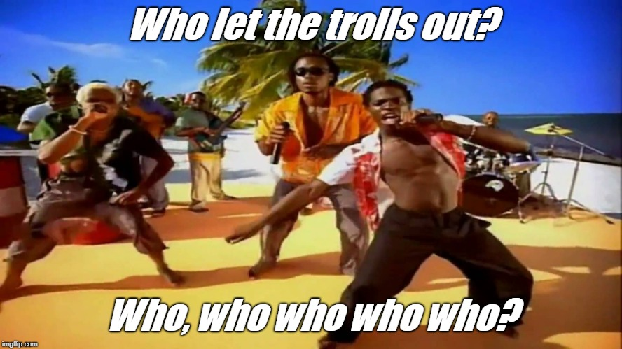 Who let the trolls out? Who, who who who who? | made w/ Imgflip meme maker