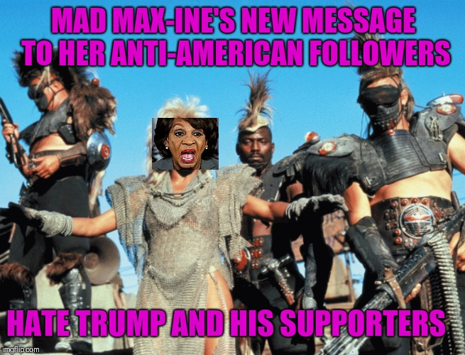 Mad maxine water's hateful ways | MAD MAX-INE'S NEW MESSAGE TO HER ANTI-AMERICAN FOLLOWERS HATE TRUMP AND HIS SUPPORTERS | image tagged in leftists,left wing,protests | made w/ Imgflip meme maker
