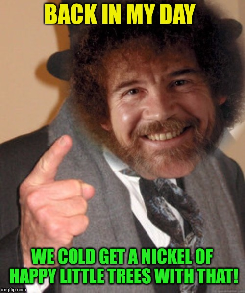 BACK IN MY DAY WE COLD GET A NICKEL OF HAPPY LITTLE TREES WITH THAT! | made w/ Imgflip meme maker