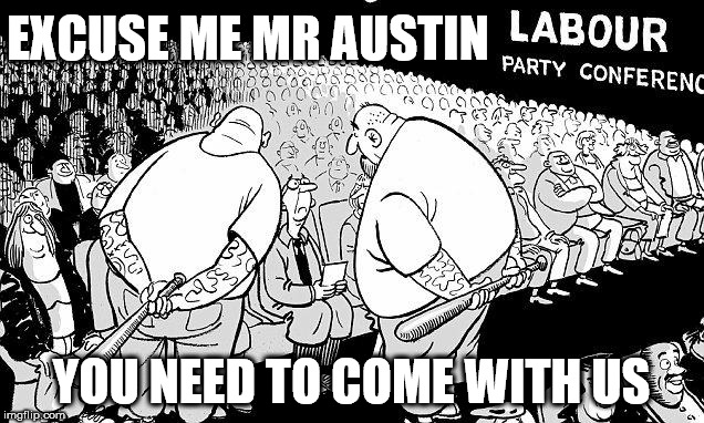 Labour MP Ian Austin v Momentum thugs | EXCUSE ME MR AUSTIN YOU NEED TO COME WITH US | image tagged in labour party conference,party of haters,communist socialist,funny,corbyn eww,ian austin | made w/ Imgflip meme maker
