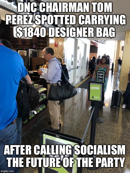 Liberals Are The Biggest Hypocrites |  DNC CHAIRMAN TOM PEREZ SPOTTED CARRYING $1840 DESIGNER BAG; AFTER CALLING SOCIALISM THE FUTURE OF THE PARTY | image tagged in hypocrisy,liberals,liberal logic,maga | made w/ Imgflip meme maker