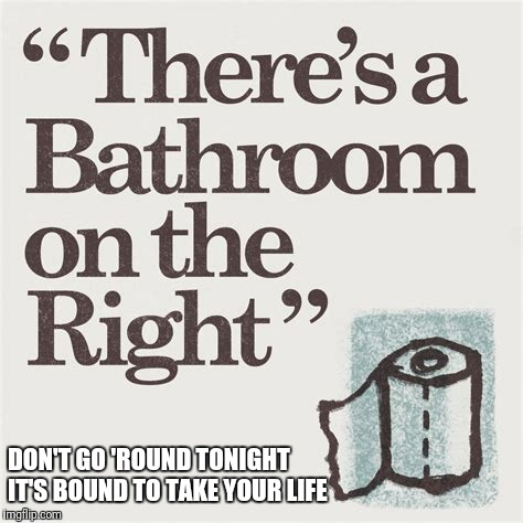 DON'T GO 'ROUND TONIGHT IT'S BOUND TO TAKE YOUR LIFE | image tagged in misheard lyrics,bathroom,memes | made w/ Imgflip meme maker