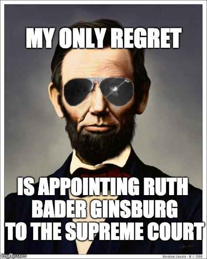 Abraham Lincoln | MY ONLY REGRET IS APPOINTING RUTH BADER GINSBURG TO THE SUPREME COURT | image tagged in abraham lincoln | made w/ Imgflip meme maker