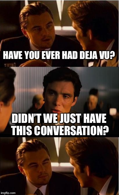 Inception Meme | HAVE YOU EVER HAD DEJA VU? DIDN'T WE JUST HAVE THIS CONVERSATION? | image tagged in memes,inception | made w/ Imgflip meme maker