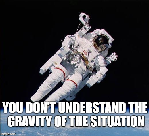 YOU DON'T UNDERSTAND THE GRAVITY OF THE SITUATION | image tagged in astronaut | made w/ Imgflip meme maker