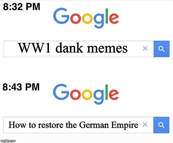 WW1 dank memes How to restore the German Empire | image tagged in google 11 minutes later,memes,german empire,ww1 | made w/ Imgflip meme maker