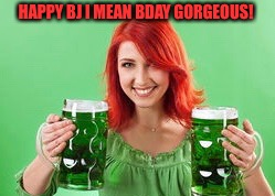 HAPPY BJ I MEAN BDAY GORGEOUS! | made w/ Imgflip meme maker