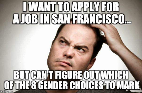 How many do you need | I WANT TO APPLY FOR A JOB IN SAN FRANCISCO... BUT CAN'T FIGURE OUT WHICH OF THE 8 GENDER CHOICES TO MARK | image tagged in memes,confused,men,man woman gay straight skull | made w/ Imgflip meme maker