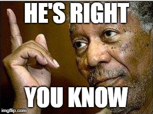 morgan freeman | HE'S RIGHT YOU KNOW | image tagged in morgan freeman | made w/ Imgflip meme maker
