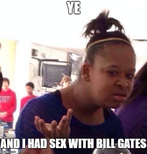 YE AND I HAD SEX WITH BILL GATES | image tagged in black girl what | made w/ Imgflip meme maker