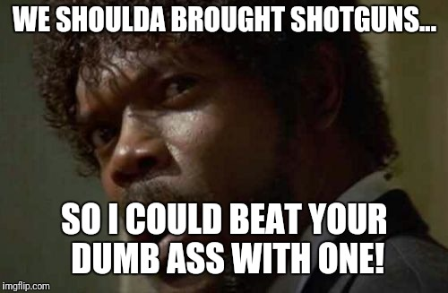 Samuel Jackson Glance Meme | WE SHOULDA BROUGHT SHOTGUNS... SO I COULD BEAT YOUR DUMB ASS WITH ONE! | image tagged in memes,samuel jackson glance | made w/ Imgflip meme maker