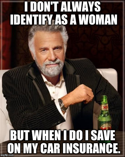 The Most Interesting Man In The World Meme | I DON'T ALWAYS IDENTIFY AS A WOMAN BUT WHEN I DO I SAVE ON MY CAR INSURANCE. | image tagged in memes,the most interesting man in the world | made w/ Imgflip meme maker