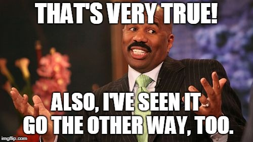 Steve Harvey Meme | THAT'S VERY TRUE! ALSO, I'VE SEEN IT GO THE OTHER WAY, TOO. | image tagged in memes,steve harvey,mission impossible monday | made w/ Imgflip meme maker