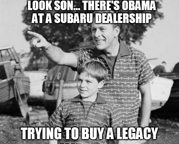LOOK SON... THERE'S OBAMA AT A SUBARU DEALERSHIP TRYING TO BUY A LEGACY | image tagged in barack obama,obama legacy,triggered liberal,libtards,crying democrats | made w/ Imgflip meme maker