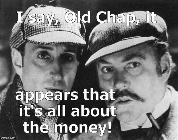 sherlock holmes | I say, Old Chap, it appears that it's all about the money! | image tagged in sherlock holmes | made w/ Imgflip meme maker