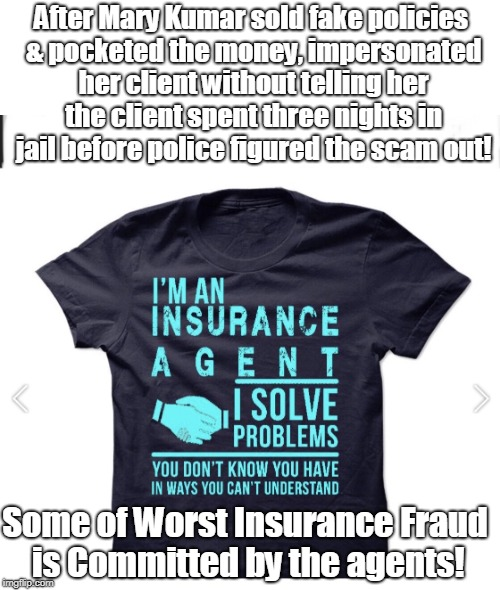 Insurance Agents Often Worst Scam Artists | After Mary Kumar sold fake policies & pocketed the money, impersonated her client without telling her the client spent three nights in jail  | image tagged in insurance agent t shirt,insurance fraud,white collar crime | made w/ Imgflip meme maker