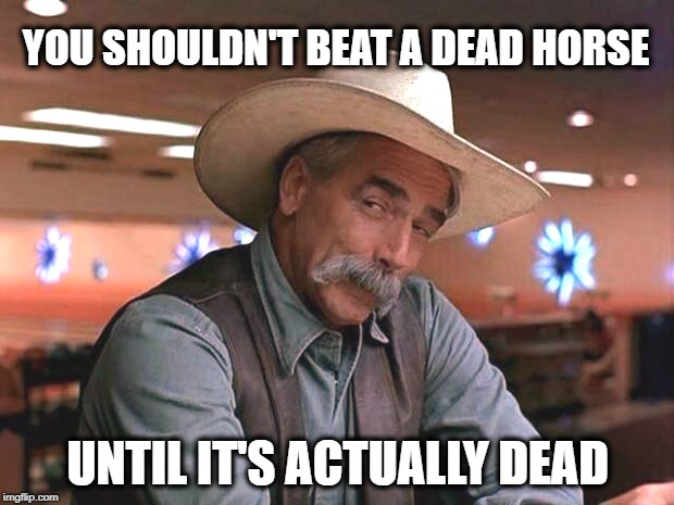 Shouldn't it just be never beat a horse? |  YOU SHOULDN'T BEAT A DEAD HORSE; UNTIL IT'S ACTUALLY DEAD | image tagged in special kind of stupid,horse,psy horse dance,beating a dead horse,horse face | made w/ Imgflip meme maker