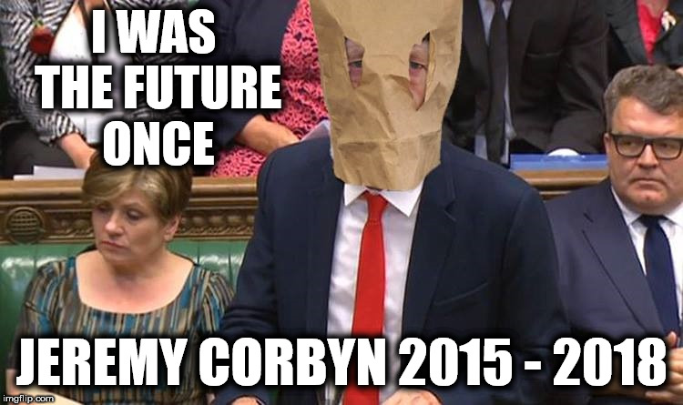 Corbyn - I was the future once | I WAS THE FUTURE ONCE JEREMY CORBYN 2015 - 2018 | image tagged in corbyn eww,party of haters,communist socialist,funny,anti-semitism,anti-semite and a racist | made w/ Imgflip meme maker