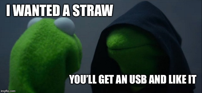 Evil Kermit Meme | I WANTED A STRAW YOU'LL GET AN USB AND LIKE IT | image tagged in memes,evil kermit | made w/ Imgflip meme maker
