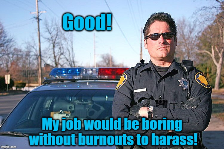 police | Good! My job would be boring without burnouts to harass! | image tagged in police | made w/ Imgflip meme maker