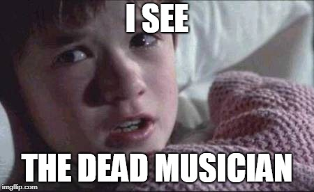 I See Dead People Meme | I SEE THE DEAD MUSICIAN | image tagged in memes,i see dead people | made w/ Imgflip meme maker