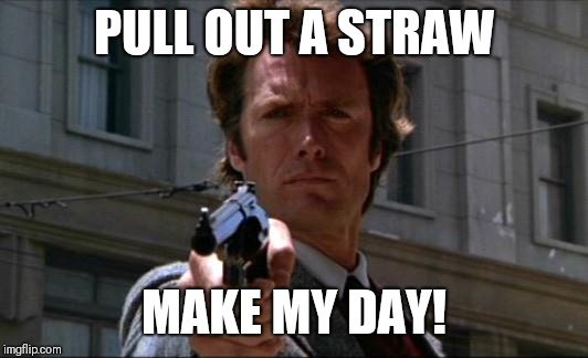 Clint Eastwood | PULL OUT A STRAW MAKE MY DAY! | image tagged in clint eastwood | made w/ Imgflip meme maker