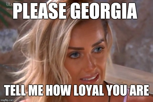 Love Island Laura please Georgia  | PLEASE GEORGIA TELL ME HOW LOYAL YOU ARE | image tagged in love,island,loyal | made w/ Imgflip meme maker