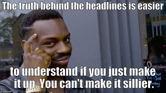 Roll Safe Think About It Meme | The truth behind the headlines is easier to understand if you just make it up. You can't make it sillier. | image tagged in memes,roll safe think about it | made w/ Imgflip meme maker