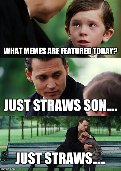 Finding Neverland Meme | WHAT MEMES ARE FEATURED TODAY? JUST STRAWS SON.... JUST STRAWS..... | image tagged in memes,finding neverland | made w/ Imgflip meme maker
