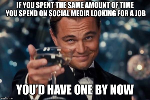 Leonardo Dicaprio Cheers Meme | IF YOU SPENT THE SAME AMOUNT OF TIME YOU SPEND ON SOCIAL MEDIA LOOKING FOR A JOB YOU'D HAVE ONE BY NOW | image tagged in memes,leonardo dicaprio cheers | made w/ Imgflip meme maker