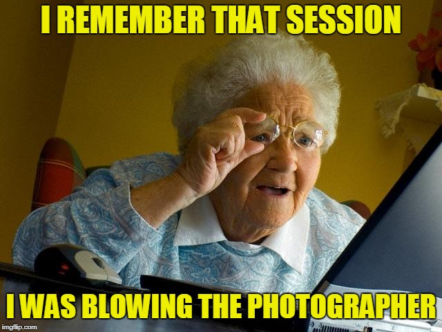 Grandma Finds The Internet Meme | I REMEMBER THAT SESSION I WAS BLOWING THE PHOTOGRAPHER | image tagged in memes,grandma finds the internet | made w/ Imgflip meme maker