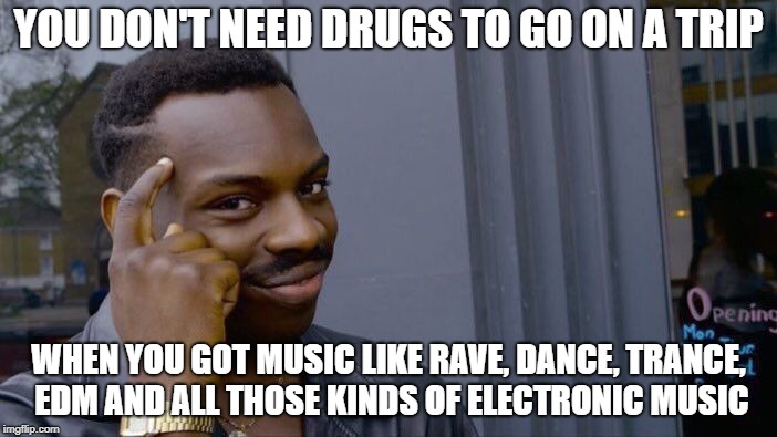 Who needs drugs when you got music? | YOU DON'T NEED DRUGS TO GO ON A TRIP WHEN YOU GOT MUSIC LIKE RAVE, DANCE, TRANCE, EDM AND ALL THOSE KINDS OF ELECTRONIC MUSIC | image tagged in memes,roll safe think about it,music,edm,dance music,hippie | made w/ Imgflip meme maker