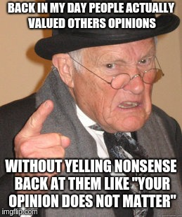 "Back In My Day Meme | BACK IN MY DAY PEOPLE ACTUALLY VALUED OTHERS OPINIONS WITHOUT YELLING NONSENSE BACK AT THEM LIKE ""YOUR OPINION DOES NOT MATTER"" 