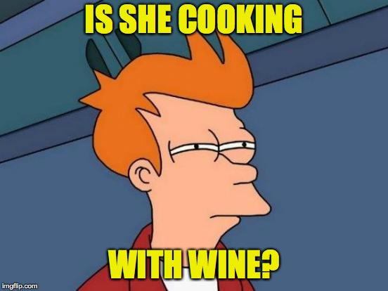 Futurama Fry Meme | IS SHE COOKING WITH WINE? | image tagged in memes,futurama fry | made w/ Imgflip meme maker