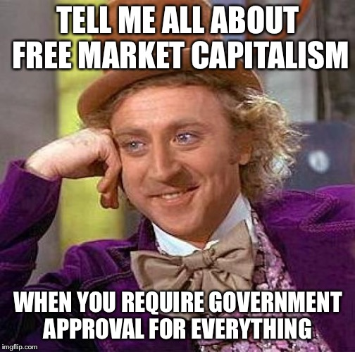 Creepy Condescending Wonka Meme | TELL ME ALL ABOUT FREE MARKET CAPITALISM WHEN YOU REQUIRE GOVERNMENT APPROVAL FOR EVERYTHING | image tagged in memes,creepy condescending wonka | made w/ Imgflip meme maker