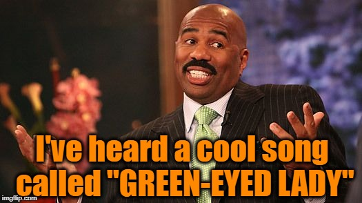 "shrug | I've heard a cool song called ""GREEN-EYED LADY"" 