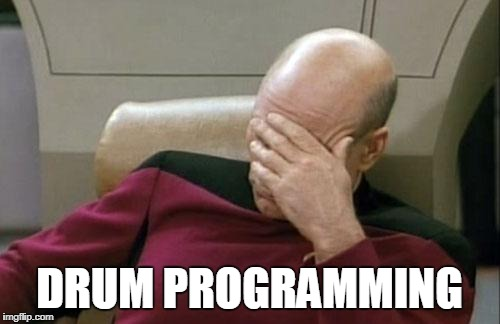 Captain Picard Facepalm Meme | DRUM PROGRAMMING | image tagged in memes,captain picard facepalm | made w/ Imgflip meme maker